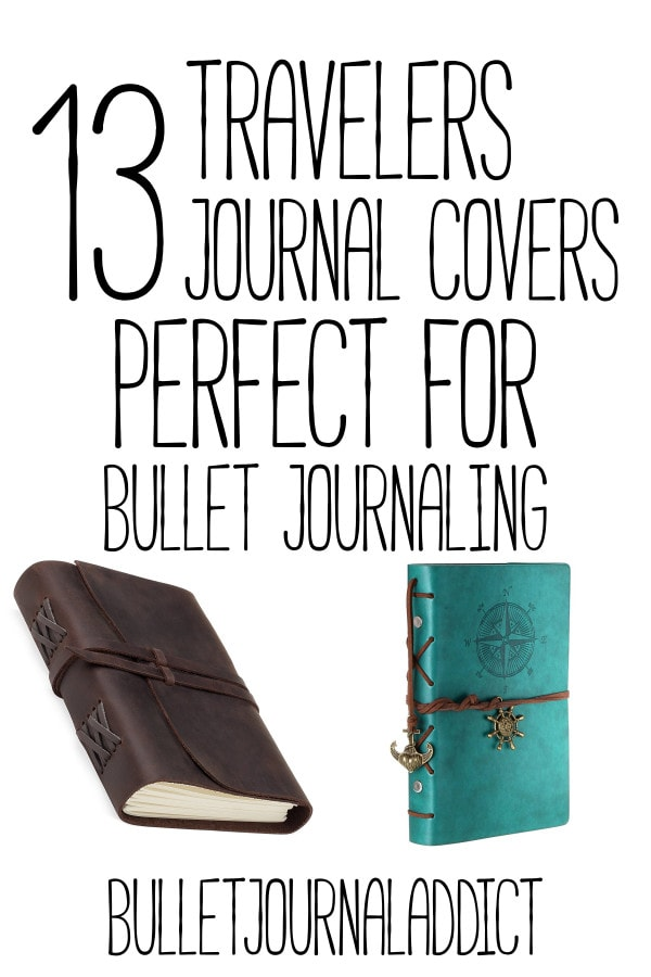 Bullet Journal Notebooks and Travelers Notebooks - Bullet Journal Ideas For Collections, Pages, Spreads, and Layouts - 13 Travelers Journal Covers Perfect for Bullet Journaling